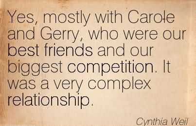 Yes, Mostly With Carole And Gerry, Who Were Our Best Friends And Our Biggest Competition. It Was A Very Complex Relationship.