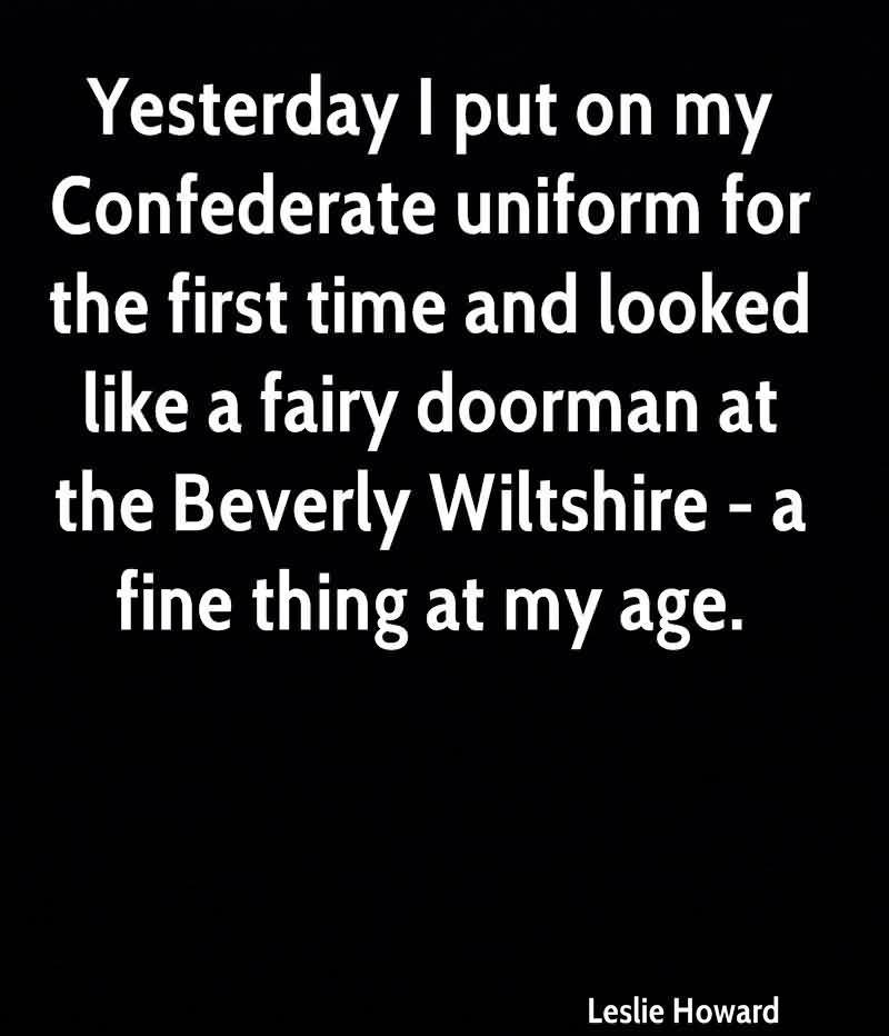 Yesterday I Put On My Confederate Uniform For The First Time And Looked Like A Fairy Doorman At The Beverly Wiltshire-A Fine Thing At My Age. - Leslie Howard