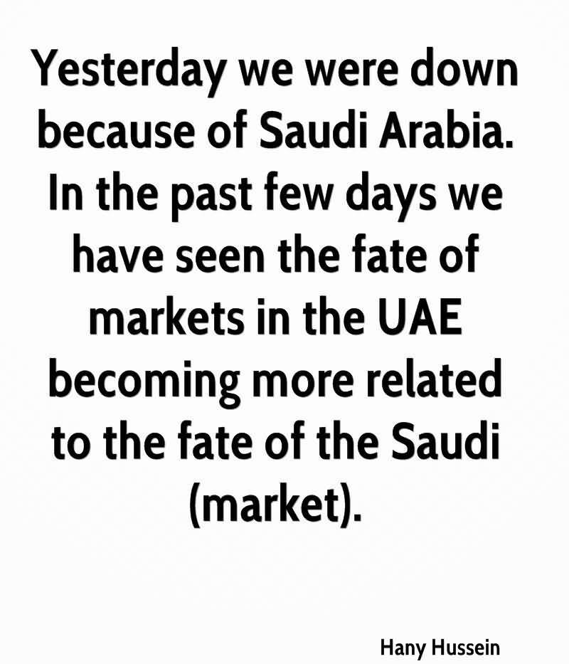 Yesterday We Were Down Because Of Saudi Arabia. In The Past Few Days We Have Seen The Fate Of Markets In The UAE Becoming More Related To The Fate Of The Saudi (Market). - Hany Hussein