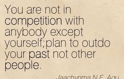 You Are Not In Competition With Anybody Except Yourselfplan To Outdo Your Past Not Other People.
