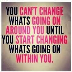 You Can't Change Whats Going On Around You Until You Start Changing Whats Going On Within You.
