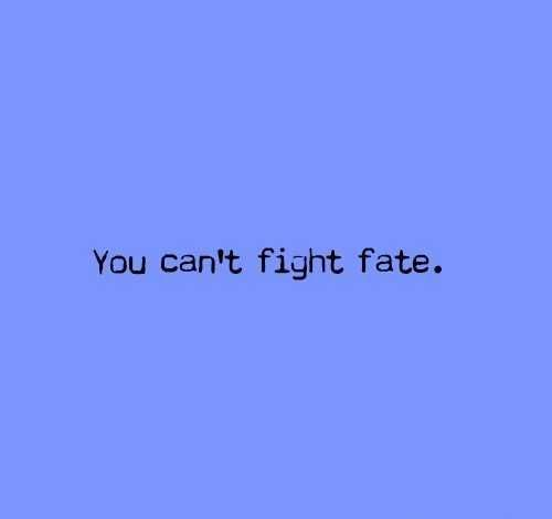 You Can't Fight Fate.