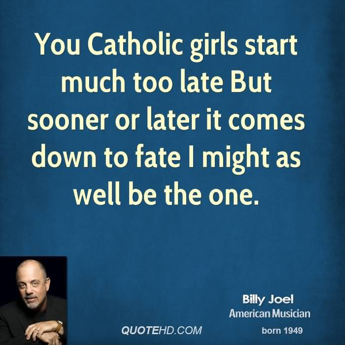 You Catholic Girls Start Much Too Late But Sooner Or Later It Comes Down To Fate I Might As Well Be The One. - Billy Joel