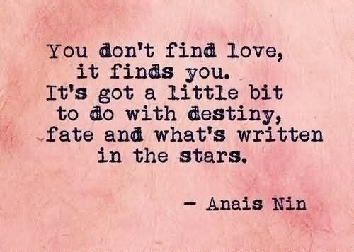 You Don't Find Love, It Finds You. It's Got A Little Bit To Do With Destiny, Fate And What's Written In The Stars. - Anais Nin (2)