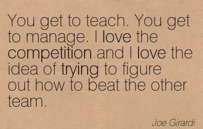 You Get To Teach. You Get To Manage. I Love The Competition And I Love The Idea Of Trying To Figure Out How To Beat The Other Team.
