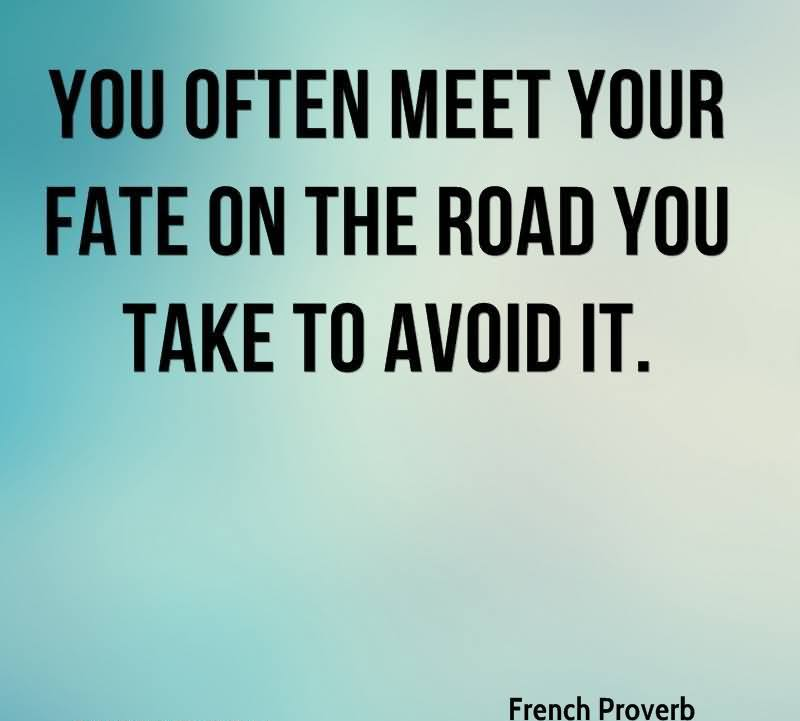 You Often Meet Your Fate On The Road You Take To Avoid It. - French Proverb