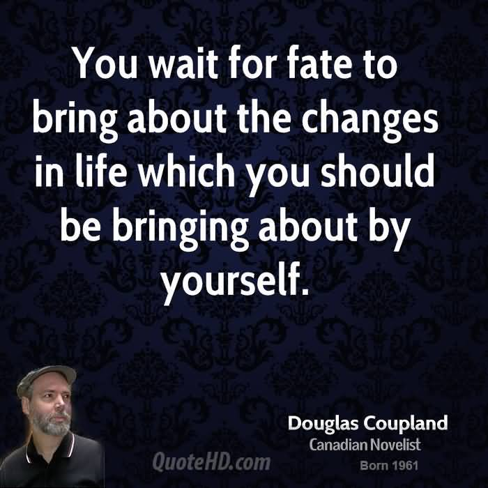 You Wait For Fate To Bring About The Changes In Life Which You Should Be Bringing About By Yourself. - Doug Coupland