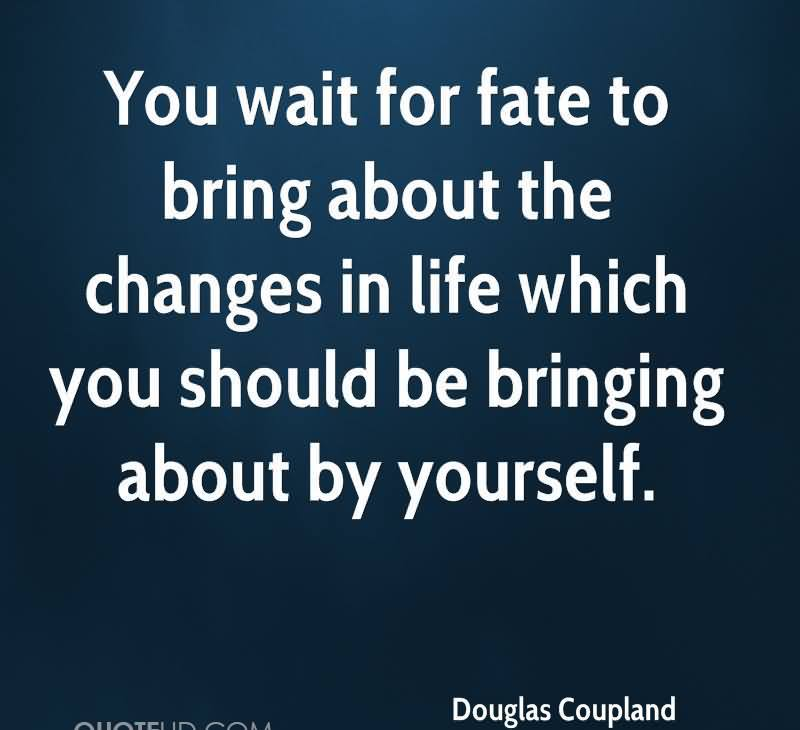 You Wait For Fate To Bring About The Changes In Life Which You Should Be Bringing About By Yourself. - Douglas Coupland