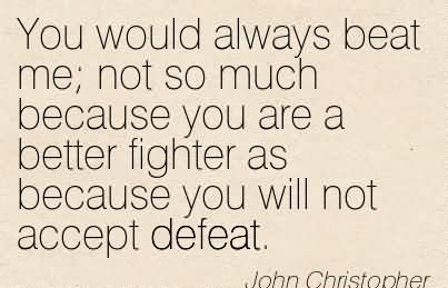 You Would Always Beat Me Not So Much Because You Are A Better Fighter As Because You Will Not Accept Defeat.