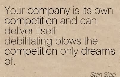 Your Company Is Its Own Competition And Can Deliver Itself Debilitating Blows The Competition Only Dreams Of.