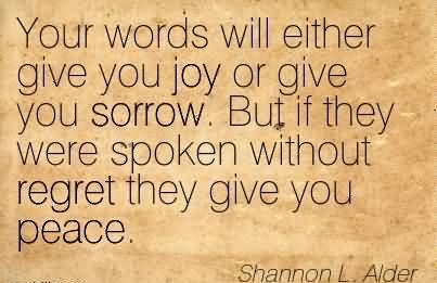 Your Words Will Either Give You Joy Or Give You Sorrow. But If They Were Spoken Without Regret They Give You Peace. - Shannon L. Alder