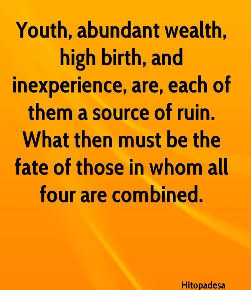 Youth, Abundant Wealth, High Birth, And Inexperience, Are, Each Of Them A Source Of Ruin. What Then Must Be The Fate Of Those In Whom All Four Are Combined. - Hitopadesa