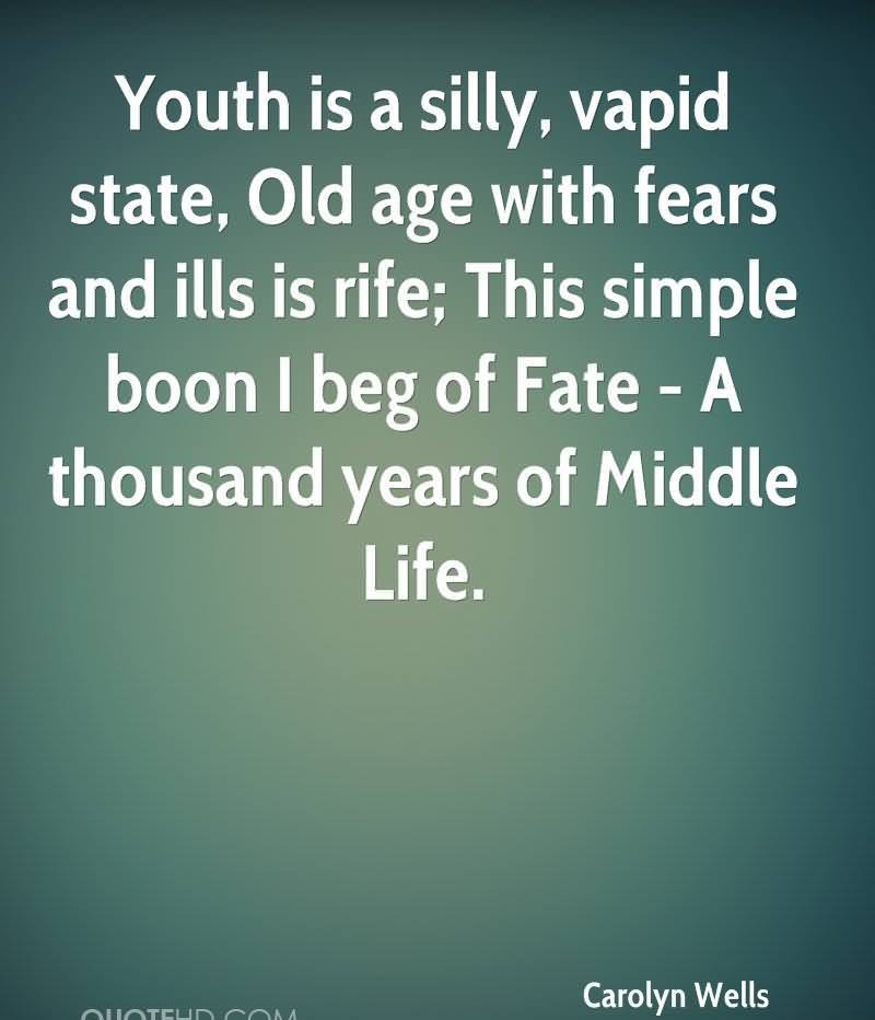 Youth Is A Silly, Vapid State, Old Age With Fears And Ills Is Rife, This Simple Boon I Beg Of Fate- A Thousand Years Of Middle Life. - Carolyn Wells