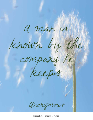 a person is known by the company he keeps