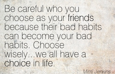 Be careful who you choose as your friends because their bad habits