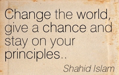 Change The World, Give A Chance And Stay On Your Principles. - Shahid Islam