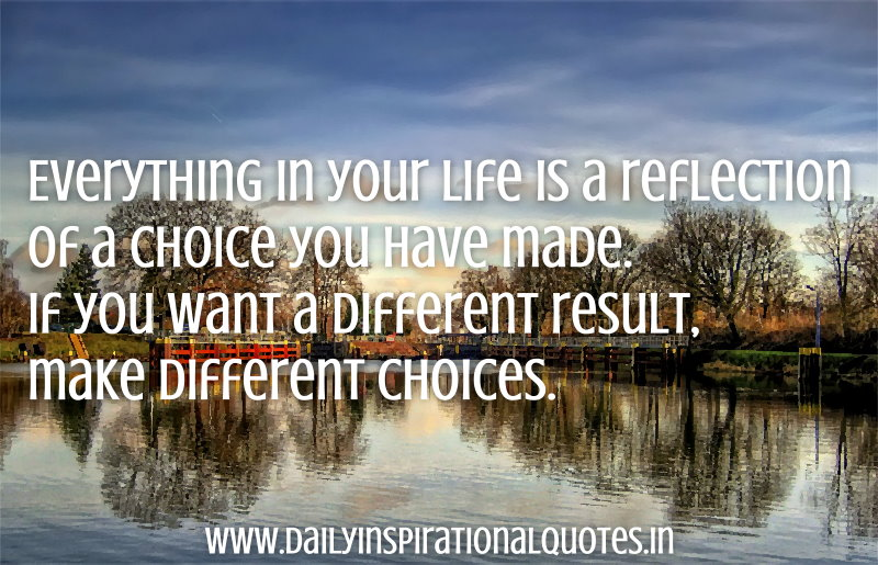 Everything In Your Life Is A Reflection Of A Choice You Have Made If