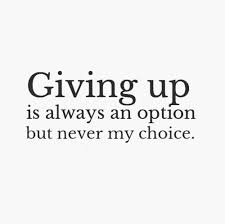 Giving up Is Always An Option But Never My Choice.