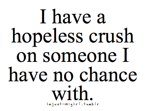 I have A Hopless Crush On Someone I have No Chance With.