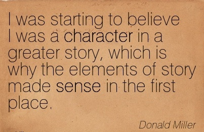 I was Starting to believe I was a Character in a Greater Story, Which is why the Elements of story made Sense in the first Place. - Donald Miller