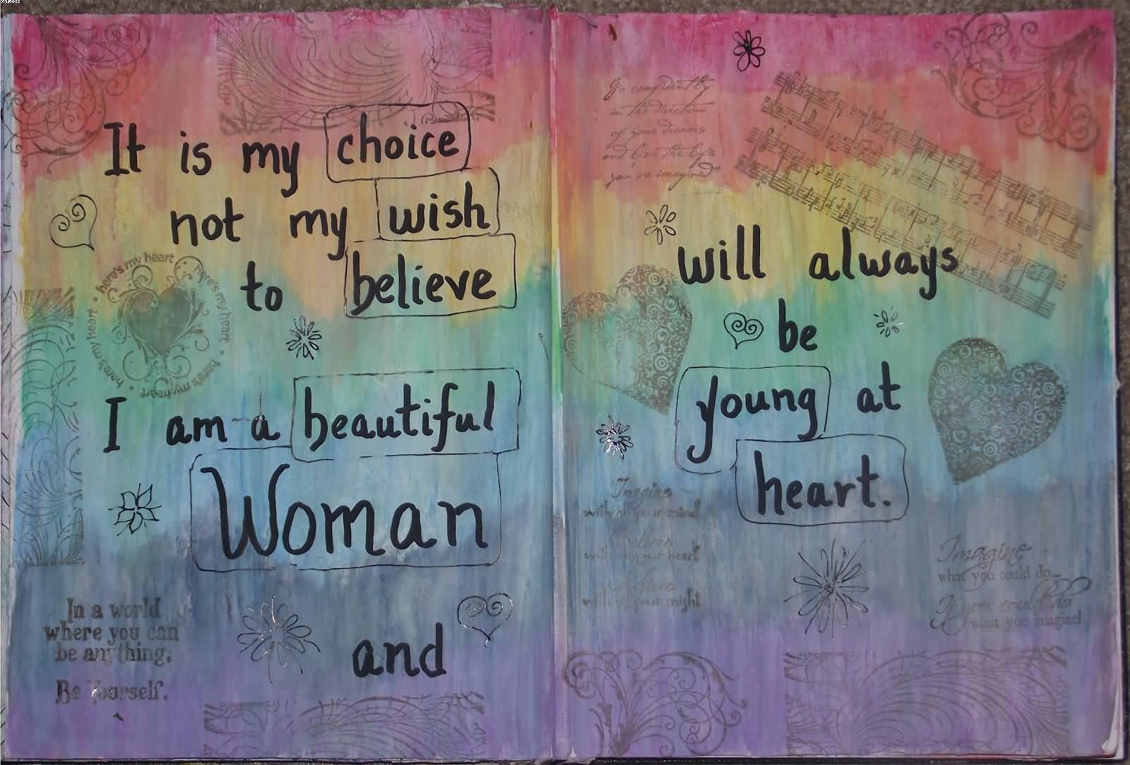 IT IS MY CHOICE Not My Wish To believe I Am A Beautiful Woman And Will Always be Yound At Heart.