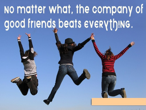 No Matter What, The Company Of Good Friends Beats Everything