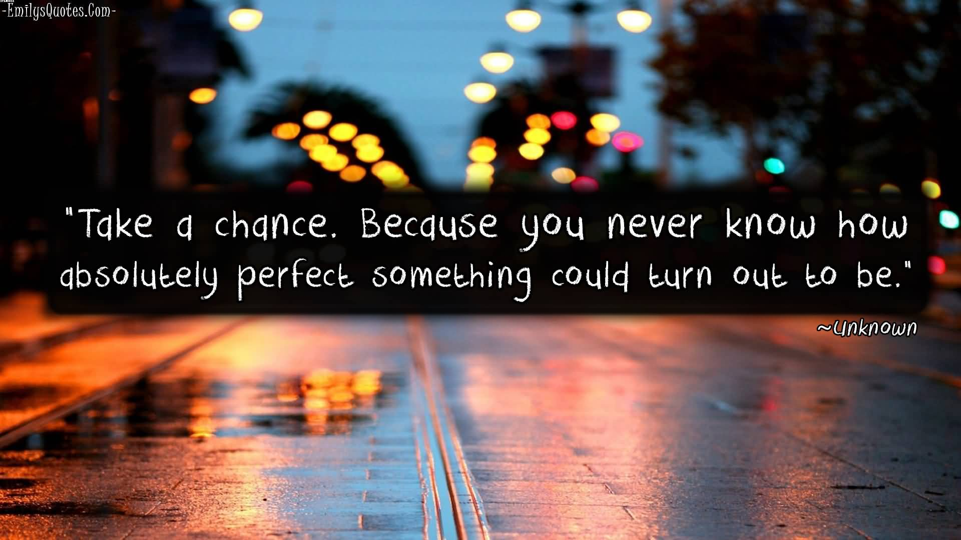 Take A Chance. Because You Never Know How Absolutely Perfect Something