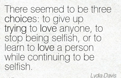 There Seemed to be three Choices  to give up Trying to love Anyone, to Stop being Selfish, or to learn to love a person while Continuing to be Selfish. - Lydia Davis