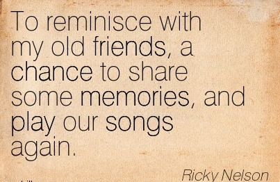 To Reminisce With My Old Friends, A Chance To Share Some Memories, And Play
