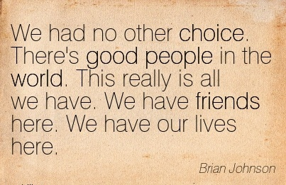 We had no other Choice. There's good People in the World. This Really is all we have. We have Friends here. We have our lives here. - Brian Johnson