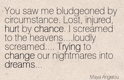 You saw me bludgeoned by circumstance. Lost, injured, hurt by Chance. I screamed to the heavens….loudly screamed…. Trying to change our nightmares into dreams. - Maya Angelou