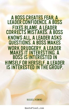 A Box Fixes Blame, A Leader Correct Mistakes. A Boss Knows All, A Leader Asks Questions. A Boss Makes Work Drudgery.. - Russell Hewing