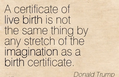 A Certificate Of Live Birth Is Not The Same Thing By Any Stretch Of The Imagination As A Birth Certificate. - Donald Trump