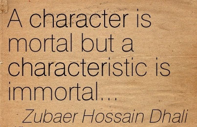 A Character is Mortal But a Characteristic is Immortal… -  Zubaer Hossain Dhali