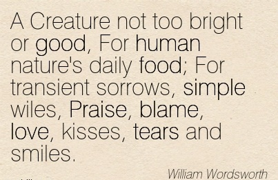 A Creature Not Too Bright Or Good, For Human Nature's Daily Food; For ….Wiles, Praise, Blame, Love, Kisses, ears and Smiles. - William Wordsworth