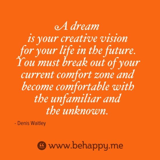 A Dream Is Your Creative Vision For Your Life Break Out Of Your Current Comfort Zone And Become Comfortable With The Unfamiliar And The Unknown. - Denis Waitley