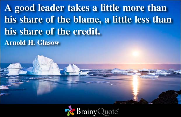 A Good LEader Takes A Little More rthan His Share Of The Blame, A Little Less Than His Share Of the Credit. - Arnold H. Glasow