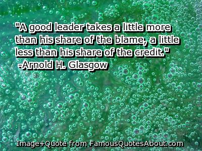 A Good Leader Takes A Little More Than His Share Of The Blame A Little Less Than His Share Of The Credit. - Arnold H. Glasgow