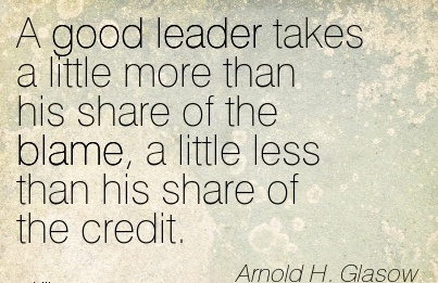 A Good Leader Takes A Little More Than His Share Of The Blame, A Little Less Than His Share Of The Credit. - Arnold H. Glaslow