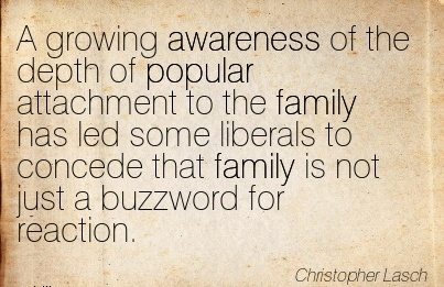 A Growing Awareness Of The Depth Of Popular Attachment To The Family Has Led Some Liberals To Concede That Family is Not Just A Buzzword For Reaction. - Christopher Lasch