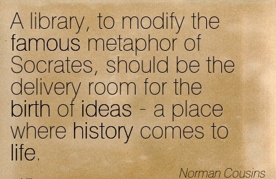 A Library, To Modify The Famous Metaphor Of Socrates, Should Be The Delivery Room For The Birth Of Ideas - a Place Where History Comes To Life. - Norman Cousins