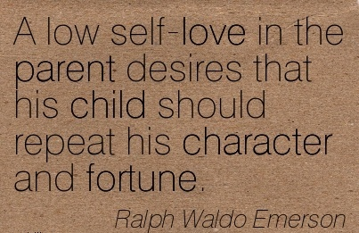 A low self-love in the Parent desires that his child should repeat his Character and Fortune. - Ralph Waldo Emersomn