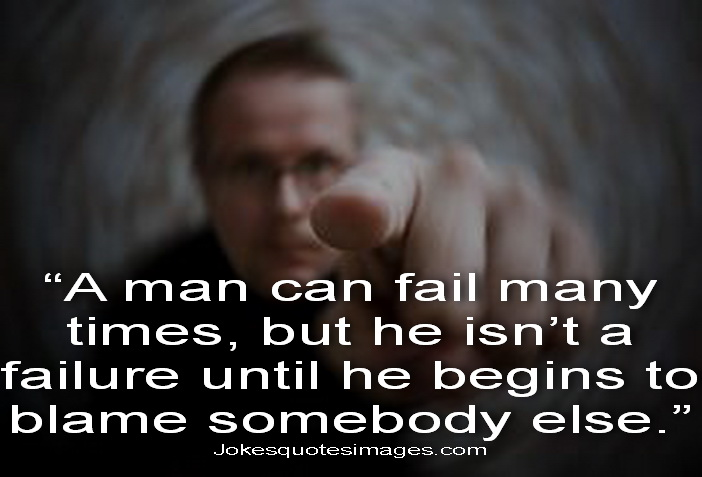 """"""" A Man Can Fail Many Times, But He Isn't A Failure Until He Begins To Blame Somebody Else. """" ~ Blame Quotes"""