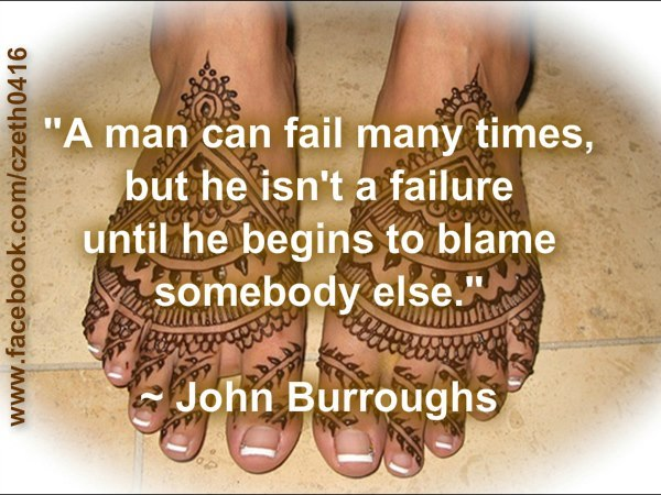 """ A Man Can Fail Many Times, But He Isn't A Failure Until He Begins To Blame Somebody Else. "" - John Burroughs"