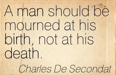 A Man Should Be Mourned At His Birth, Not At His Death. - Charles De Secondat