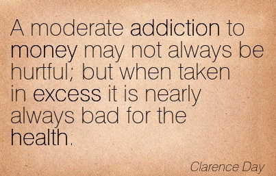 A Moderate Addiction To Money May Not Always Be Hurtful But When Taken In Excess It Is Nearly Always Bad For The Health. - Clarence Day