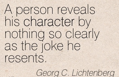 A Person Reveals his Character by Nothing so Clearly as the Joke he Resents. - Georg C. Lichtenberg