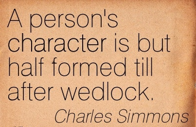 A Person's Character is but half Formed till After Wedlock. -  Charles Simmons