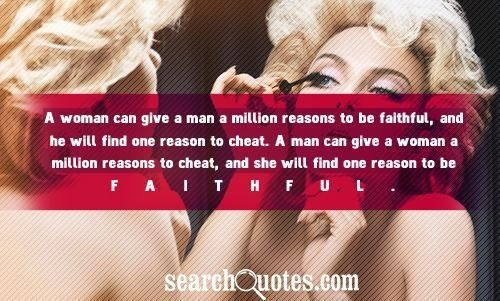 A Woman Can give A man A million Reason To Be Faithful And He will Find One Reason To Cheat……..