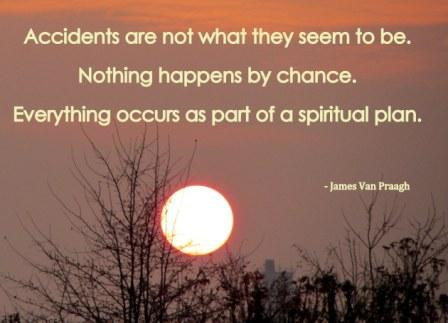 Accidents Are Not What They Seem To Be. nothing happens By Chance. Everthing OCcurs As part Of A Spiritual Plan. - James Van Praagh - Awareness Quote